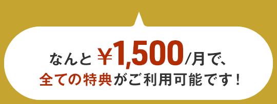 なんと¥1,500/月で、全ての特典がご利用可能です!