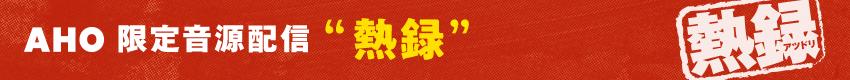 """AHO限定音源配信 """"熱録"""""""