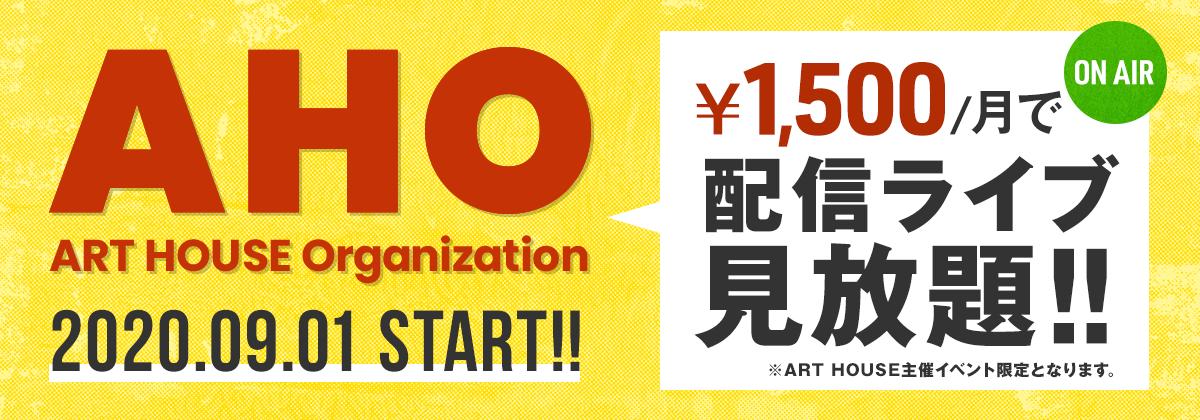 AHO 2020.09.01 START!! ¥1,500/月で配信ライブ見放題!! ※ART HOUSE主催イベント限定となります。